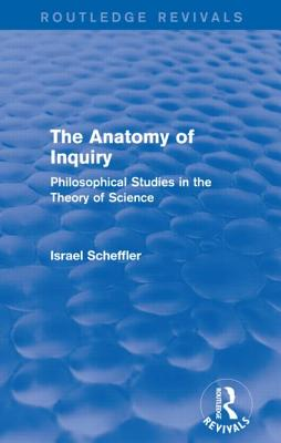 The Anatomy of Inquiry: Philosophical Studies in the Theory of Science - Scheffler, Israel