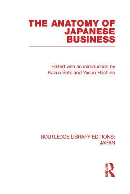 The Anatomy of Japanese Business - Sato, Kazuo (Editor)