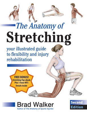 The Anatomy of Stretching, Second Edition: Your Illustrated Guide to Flexibility and Injury Rehabilitation - Walker, Brad