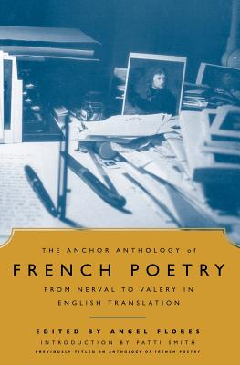 The Anchor Anthology of French Poetry: From Nerval to Valery in English Translation - Flores, and Flores, Angel (Editor), and Smith, Patti (Foreword by)