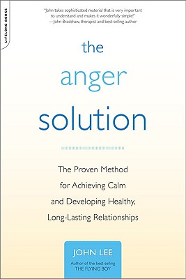 The Anger Solution: The Proven Method for Achieving Calm and Developing Healthy, Long-Lasting Relationships - Lee, John