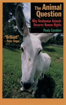 The Animal Question: Why Nonhuman Animals Deserve Human Rights - Cavalieri, Paola, Dr., and Woollard, Catherine (Translated by)