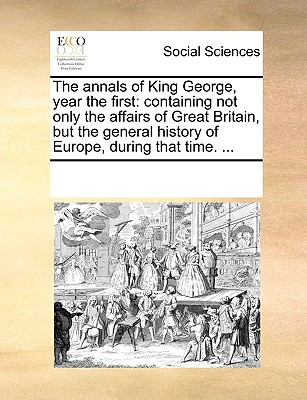 The Annals of King George, Year the First: Containing Not Only the Affairs of Great Britain, But the General History of Europe, During That Time. ... - Multiple Contributors