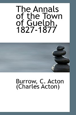 The Annals of the Town of Guelph, 1827-1877 - C Acton (Charles Acton), Burrow