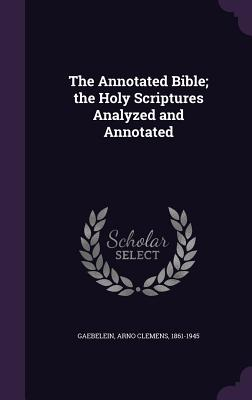 The Annotated Bible; The Holy Scriptures Analyzed and Annotated - Gaebelein, Arno Clemens