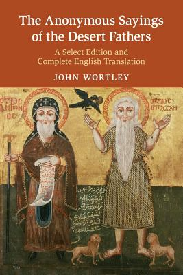 The Anonymous Sayings of the Desert Fathers: A Select Edition and Complete English Translation - Wortley, John (Translated by)