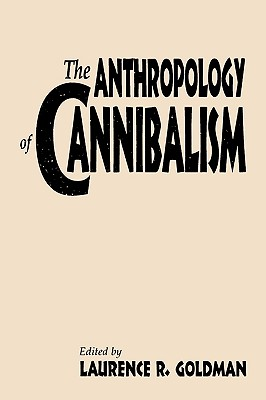 The Anthropology of Cannibalism - Goldman, Laurence R (Editor)