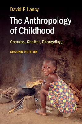The Anthropology of Childhood: Cherubs, Chattel, Changelings - Lancy, David F, PhD
