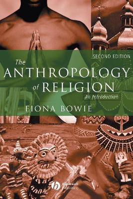 The Anthropology of Religion: An Introduction - Bowie, Fiona