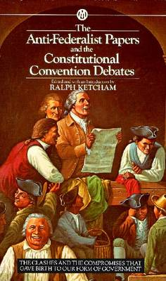 The Anti-Federalist Papers and the Constitutional Convention Debates - Ketcham, Ralon, and Various, and Ketcham, Ralph, Dr. (Editor)