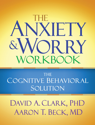 The Anxiety and Worry Workbook: The Cognitive Behavioral Solution - Clark, David A, M.D., and Beck, Aaron T, MD
