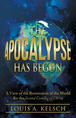 The Apocalypse Has Begun: A View of the Restoration of the World for the Second Coming of Christ - Kelsch, Louis a