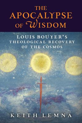 The Apocalypse of Wisdom: Louis Bouyer's Theological Recovery of the Cosmos - Lemna, Keith