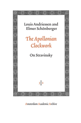 The Apollonian Clockwork: On Stravinsky - Andriessen, Louis, and Schonberger, Elmer, and Schnberger, Elmer