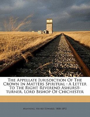 The Appellate Jurisdiction of the Crown in Matters Spiritual: A Letter to the Right Reverend Ashurst-Turner, Lord Bishop of Chichester - Manning, Henry Edward 1808 (Creator)