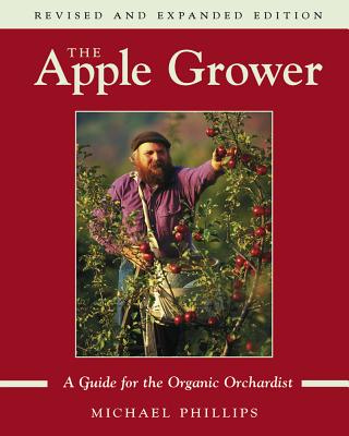 The Apple Grower: Guide for the Organic Orchardist, 2nd Edition - Phillips, Michael
