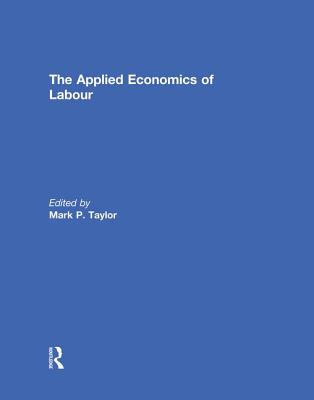 The Applied Economics of Labour - Taylor, Mark P. (Editor)