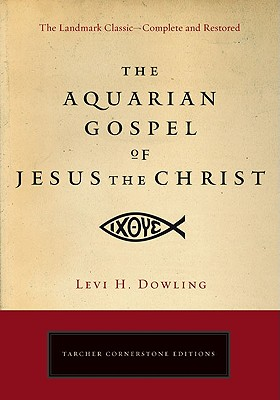 The Aquarian Gospel of Jesus the Christ: The Philosophic and Practical Basis of the Religion of the Aquarian Age of the World and of the Church Universal - Dowling, Levi H