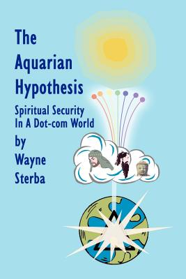 The Aquarian Hypothesis: Spiritual Security in a Dot-Com World - Sterba, Wayne