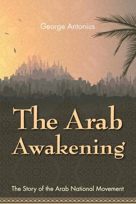 The Arab Awakening: The Story of the Arab National Movement - Antonius, George, Professor