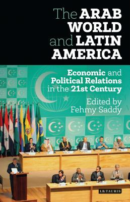 The Arab World and Latin America: Economic and Political Relations in the Twenty-First Century - Saddy, Fehmy