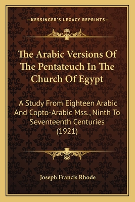 The Arabic Versions of the Pentateuch in the Church of Egypt: A Study from Eighteen Arabic and Copto-Arabic Mss., Ninth to Seventeenth Centuries (1921) - Rhode, Joseph Francis
