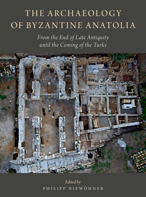 The Archaeology of Byzantine Anatolia: From the End of Late Antiquity Until the Coming of the Turks - Niewohner, Philipp (Editor)