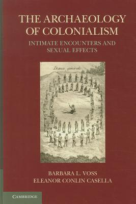 The Archaeology of Colonialism: Intimate Encounters and Sexual Effects - Voss, Barbara L (Editor)
