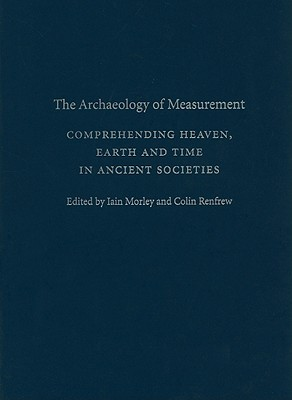 The Archaeology of Measurement: Comprehending Heaven, Earth and Time in Ancient Societies - Morley, Iain (Editor), and Renfrew, Colin (Editor)