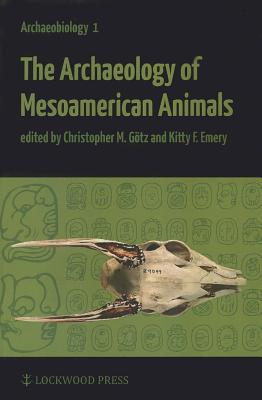 The Archaeology of Mesoamerican Animals - Gotz, Christopher Markus (Editor), and Emery, Kitty F. (Editor)