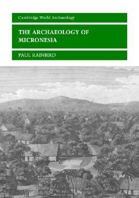 The Archaeology of Micronesia - Rainbird, Paul