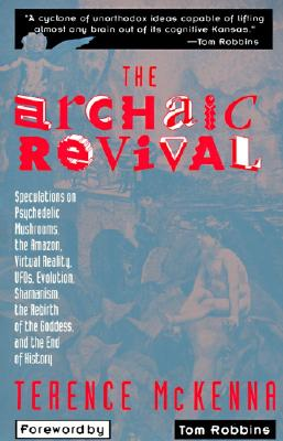 The Archaic Revival: Speculations on Psychedelic Mushrooms, the Amazon, Virtual Reality, UFOs, Evolut - McKenna, Terence, and Robbins, Tom (Foreword by)