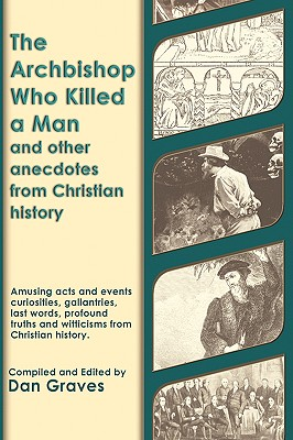 The Archbishop Who Killed a Man and Other Anecdotes from Christian History - Graves, Dan
