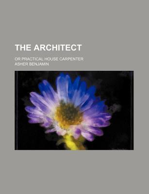 The Architect; Or Practical House Carpenter - Benjamin, Asher