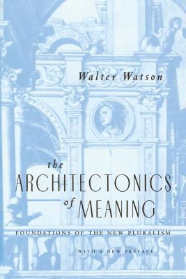 The Architectonics of Meaning Architectonics of Meaning Architectonics of Meaning: Foundations of the New Pluralism Foundations of the New Pluralism Foundations of the New Pluralism - Watson, Walter