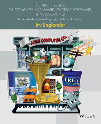 The Architecture of Computer Hardware, Systems Software, & Networking: An Information Technology Approach - Englander, Irv