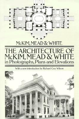 The Architecture of McKim, Mead & White in Photographs, Plans and Elevations - McKim Mead & White, and McKim, and White, McKim Mead &