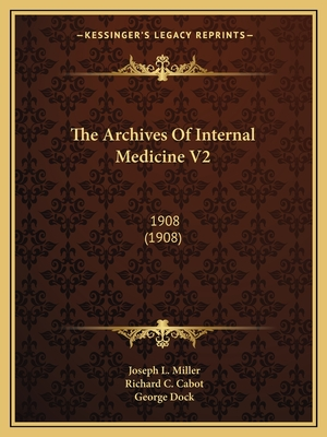 The Archives of Internal Medicine V2: 1908 (1908) - Miller, Joseph L (Editor), and Cabot, Richard C (Editor), and Dock, George (Editor)