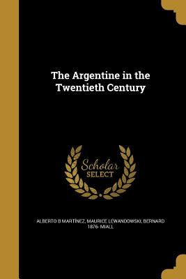 The Argentine in the Twentieth Century - Martinez, Alberto B, and Lewandowski, Maurice, and Miall, Bernard 1876-