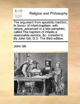 The Argument from Apostolic Tradition, in Favour of Infant-Baptism, with Others, Advanced in a Late Pamphlet, Called the Baptism of Infants a Reasonable Service, &C. Consider'd - Gill, John, Dr.