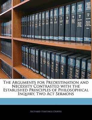 The Arguments for Predestination and Necessity Contrasted with the Established Principles of Philosophical Inquiry, Two Act Sermons - Graves, Richard Hastings