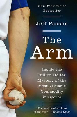 The Arm: Inside the Billion-Dollar Mystery of the Most Valuable Commodity in Sports - Passan, Jeff