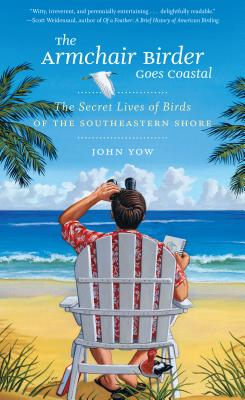 The Armchair Birder Goes Coastal: The Secret Lives of Birds of the Southeastern Shore - Yow, John