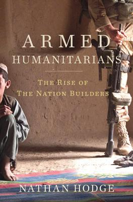 The Armed Humanitarians: The Rise of the Nation Builders - Hodge, Nathan