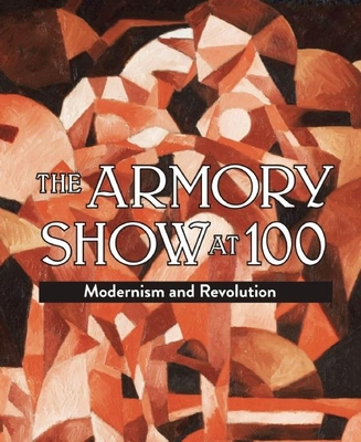 The Armory Show at 100: Modernism and Revolution - Kushner, Marilyn S, and Orcutt, Kimberly