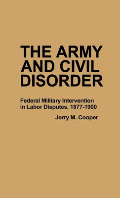 The Army and Civil Disorder: Federal Military Intervention in Labor Disputes, 1877-1900 - Cooper, Jerry M, and Luvaas, Jay