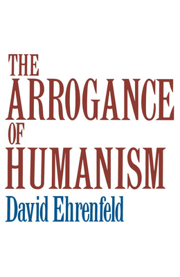 The Arrogance of Humanism - Ehrenfeld, David W