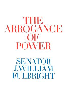 The Arrogance of Power - Fulbright, J William