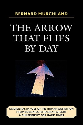 The Arrow That Flies by Day: Existential Images of the Human Condition from Socrates to Hannah Arendt: A Philosophy for Dark Times - Murchland, Bernard