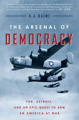 The Arsenal of Democracy: Fdr, Detroit, and an Epic Quest to Arm an America at War - Baime, A J